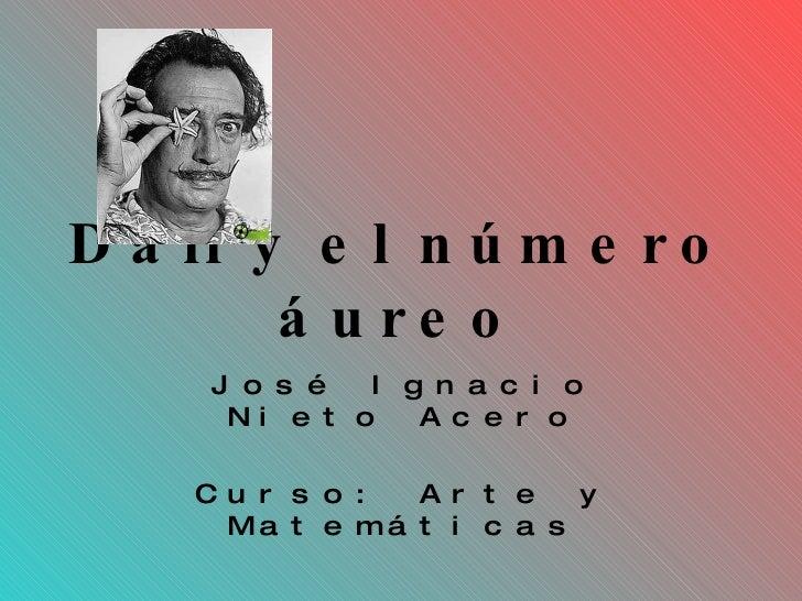 Dalí y el número áureo José Ignacio Nieto Acero Curso: Arte y Matemáticas