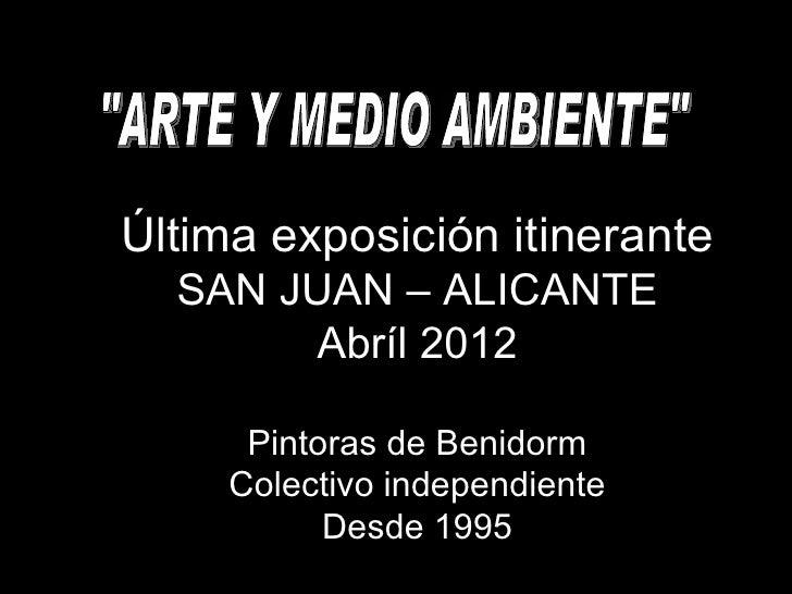 Última exposición itinerante  SAN JUAN – ALICANTE       Abríl 2012      Pintoras de Benidorm     Colectivo independiente  ...