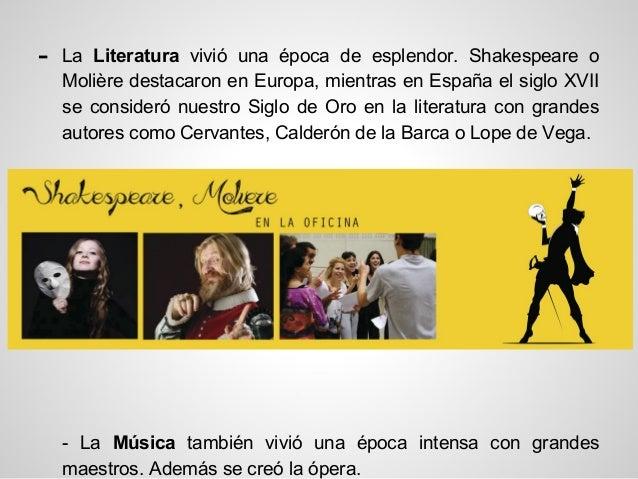- La Literatura vivió una época de esplendor. Shakespeare o Molière destacaron en Europa, mientras en España el siglo XVII...