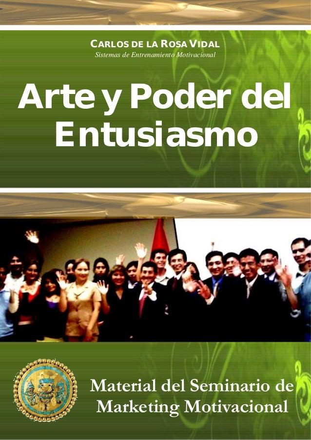 CARLOS DE LA ROSA VIDAL Sistemas de Entrenamiento Motivacional Arte y Poder del Entusiasmo Perú, Abril de 2007 Material de...