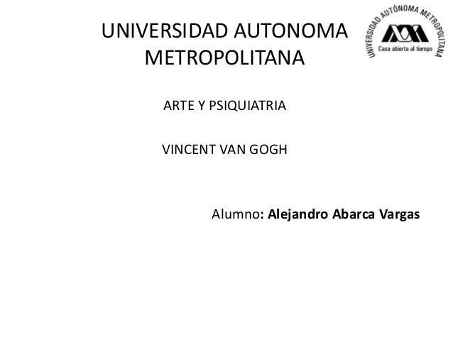 UNIVERSIDAD AUTONOMA    METROPOLITANA     ARTE Y PSIQUIATRIA    VINCENT VAN GOGH            Alumno: Alejandro Abarca Vargas