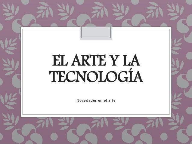 EL ARTE Y LA TECNOLOGÍA Novedades en el arte