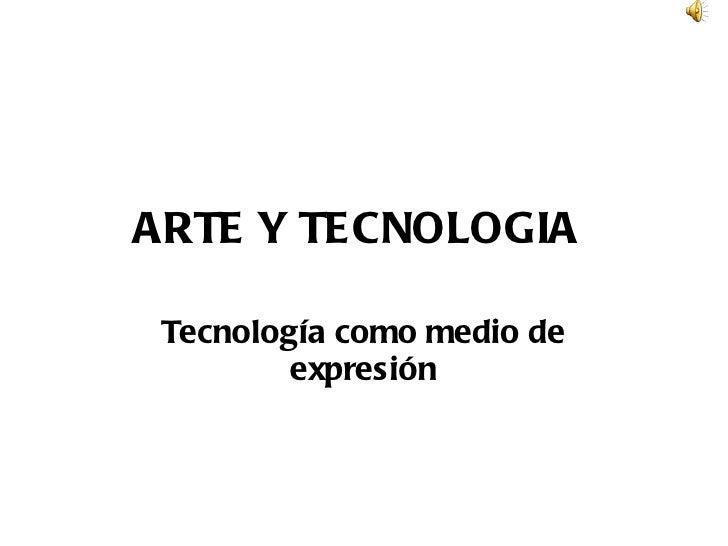 ARTE Y TECNOLOGIA   Tecnología como medio de expresión