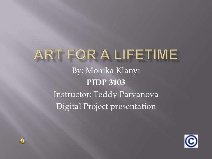 Art for a lifetime<br />By: Monika Klanyi<br />PIDP 3103<br />Instructor: Teddy Parvanova<br />Digital Project presentatio...