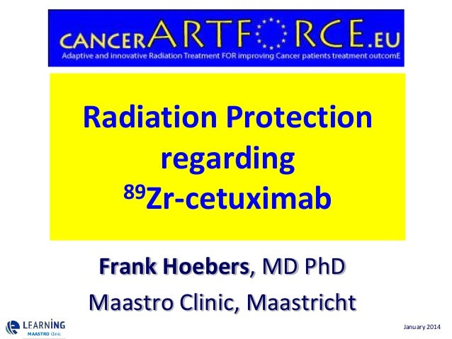 Radiation Protection regarding 89Zr-cetuximab Frank Hoebers, MD PhD Maastro Clinic, Maastricht MAASTRO Clinic  January 201...