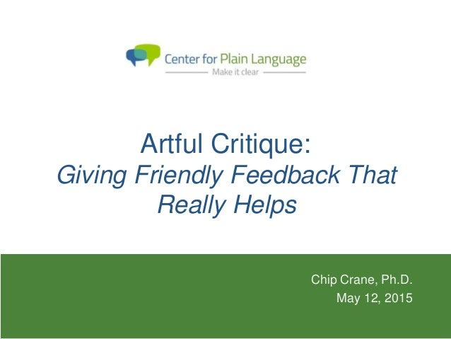 Artful Critique: Giving Friendly Feedback That Really Helps Chip Crane, Ph.D. May 12, 2015
