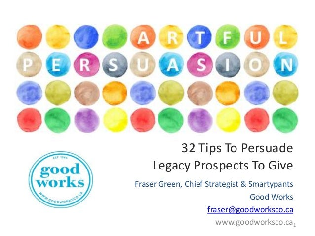32 Tips To Persuade Legacy Prospects To Give Fraser Green, Chief Strategist & Smartypants Good Works fraser@goodworksco.ca...