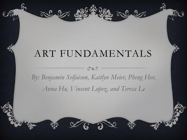 Art Fundamentals<br />By: Benjamin Selfaison, Kaitlyn Meier, Pheng Her, Anna Ho, Vincent Lopez, and Teresa Le<br />