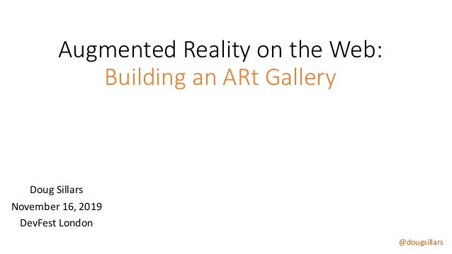 @dougsillars Augmented Reality on the Web: Building an ARt Gallery Doug Sillars November 16, 2019 DevFest London