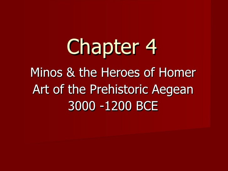 Chapter 4 Minos & the Heroes of Homer Art of the Prehistoric Aegean 3000 -1200 BCE