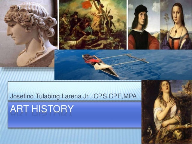 ART HISTORY Josefino Tulabing Larena Jr. ,CPS,CPE,MPA