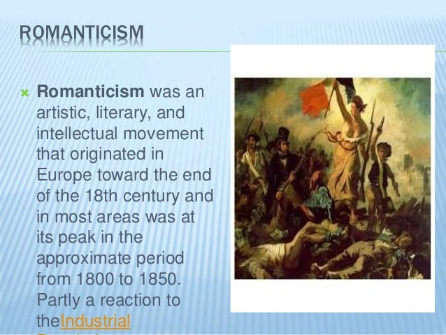 ROMANTICISM  Romanticism was an artistic, literary, and intellectual movement that originated in Europe toward the end of...