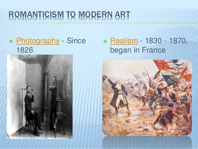 ROMANTICISM TO MODERN ART  Photography - Since 1826  Realism - 1830 - 1870, began in France
