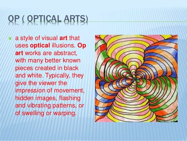 OP ( OPTICAL ARTS)  a style of visual art that uses optical illusions. Op art works are abstract, with many better known ...