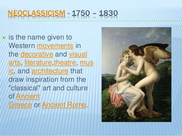 NEOCLASSICISM - 1750 – 1830  is the name given to Western movements in the decorative and visual arts, literature,theatre...