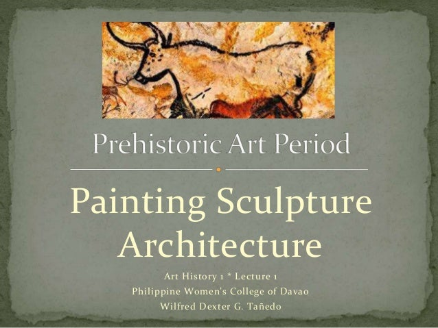 Painting Sculpture Architecture Art History 1 * Lecture 1 Philippine Women's College of Davao Wilfred Dexter G. Tañedo