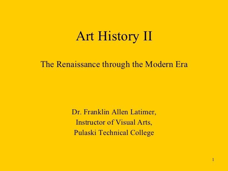 Art History II The Renaissance through the Modern Era Dr. Franklin Allen Latimer, Instructor of Visual Arts, Pulaski Techn...