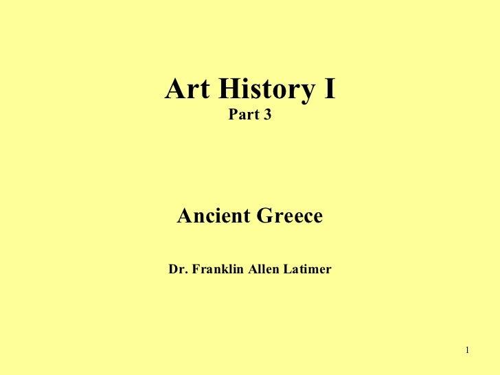 Art History I Part 3 <ul><li>Ancient Greece </li></ul><ul><li>Dr. Franklin Allen Latimer </li></ul>