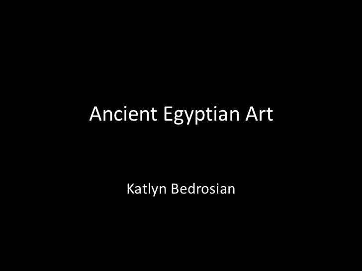 Ancient Egyptian Art    Katlyn Bedrosian