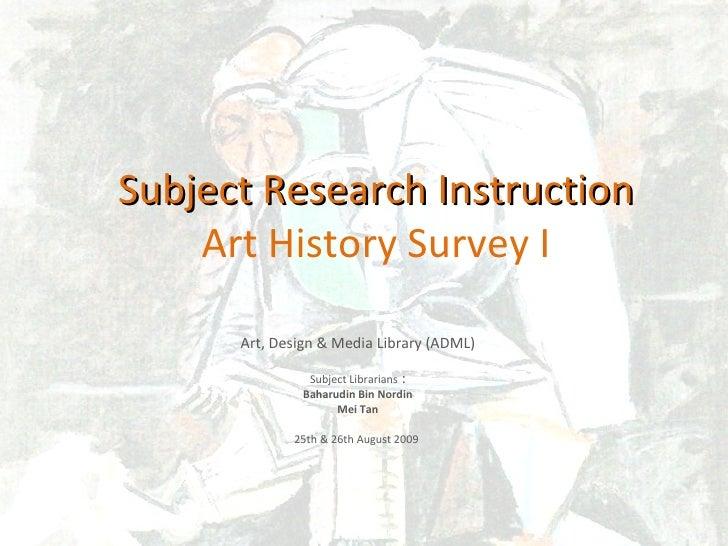 Subject Research Instruction Art History Survey I Art, Design & Media Library (ADML) Subject Librarians  : Baharudin Bin N...