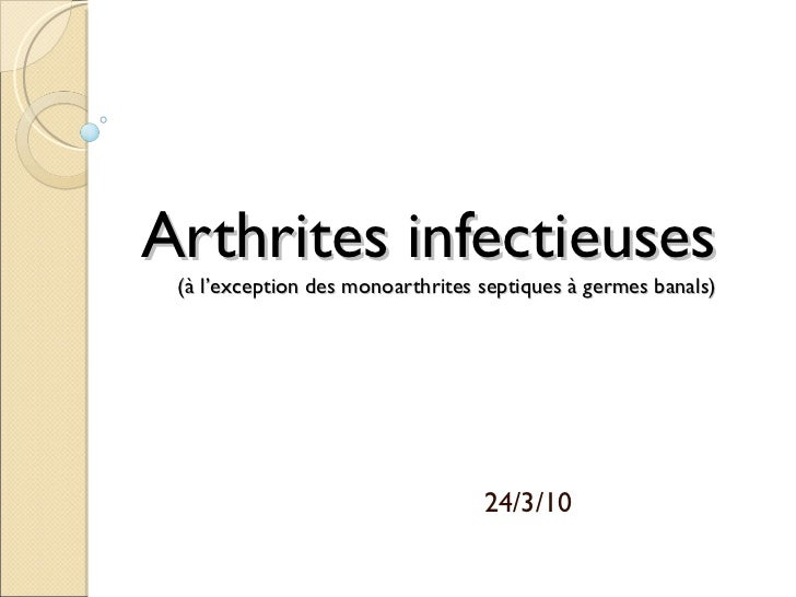 Arthrites infectieuses  (à l'exception des monoarthrites septiques à germes banals) 24/3/10