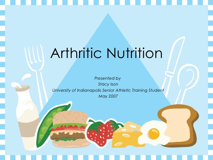 Arthritic Nutrition Presented by  Stacy Ison University of Indianapolis Senior Athletic Training Student May 2007