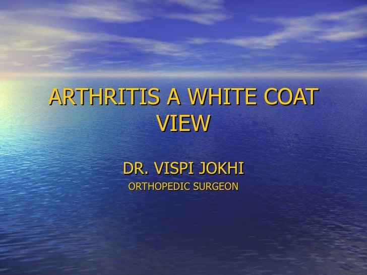 ARTHRITIS A WHITE COAT VIEW DR. VISPI JOKHI ORTHOPEDIC SURGEON