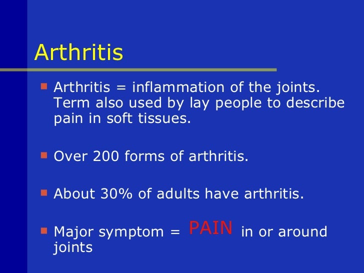 Arthritis <ul><li>Arthritis = inflammation of the joints. Term also used by lay people to describe pain in soft tissues.  ...