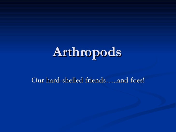 Arthropods Our hard-shelled friends…..and foes!