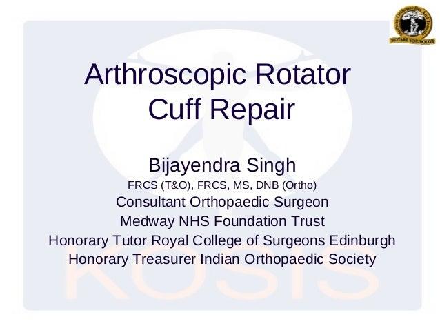 Arthroscopic RotatorCuff RepairBijayendra SinghFRCS (T&O), FRCS, MS, DNB (Ortho)Consultant Orthopaedic SurgeonMedway NHS F...