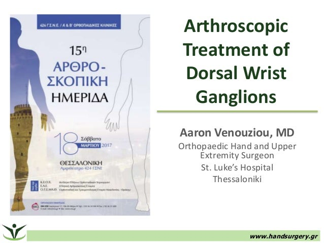 Arthroscopic Treatment of Dorsal Wrist Ganglions Aaron Venouziou, MD Orthopaedic Hand and Upper Extremity Surgeon St. Luke...
