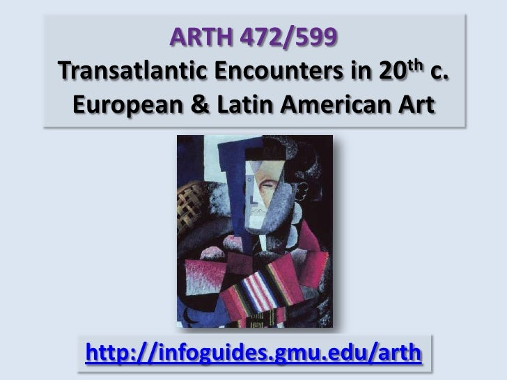 ARTH 472/599Transatlantic Encounters in 20th c. European & Latin American Art<br />http://infoguides.gmu.edu/arth<br />