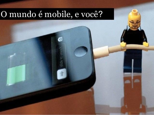 O mundo é mobile, e você?