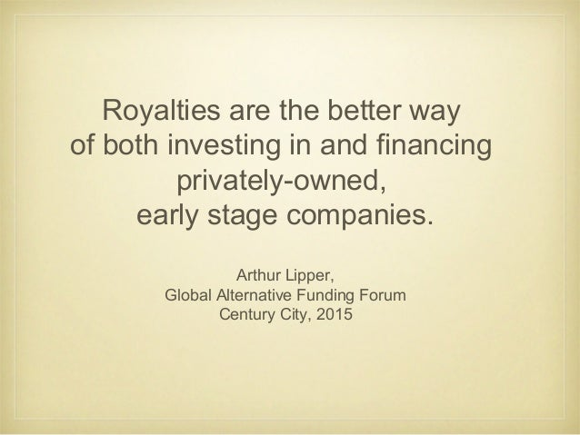 Royalties are the better way of both investing in and financing privately-owned, early stage companies. Arthur Lipper, Glo...