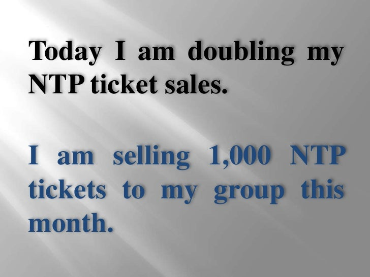 Today I am doubling my NTP ticket sales.<br />I am selling 1,000 NTP tickets to my group this month.<br />