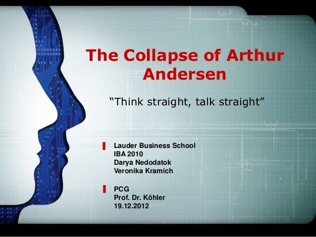 "The Collapse of Arthur      Andersen  ""Think straight, talk straight""   Lauder Business School   IBA 2010   Darya Nedodato..."