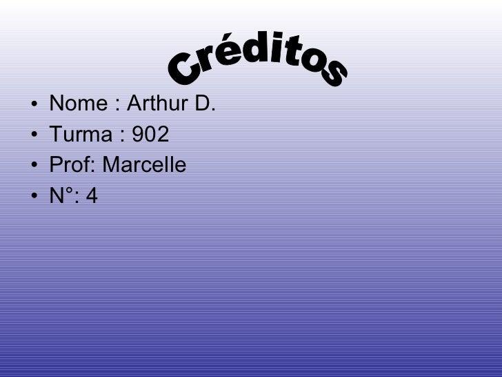 <ul><li>Nome : Arthur D. </li></ul><ul><li>Turma : 902 </li></ul><ul><li>Prof: Marcelle </li></ul><ul><li>N°: 4 </li></ul>...