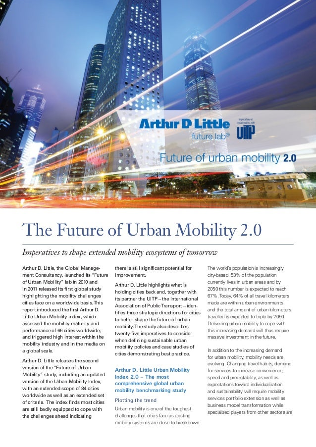 The Future of Urban Mobility 2.0 Imperatives to shape extended mobility ecosystems of tomorrow Arthur D. Little, the Globa...