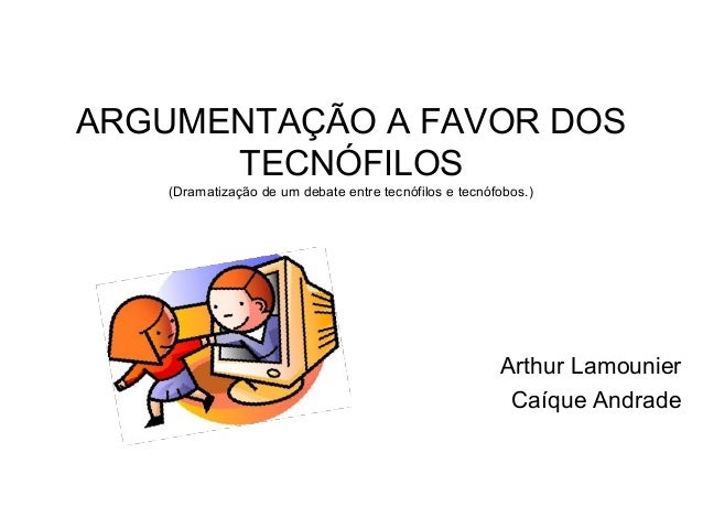 ARGUMENTAÇÃO A FAVOR DOS      TECNÓFILOS    (Dramatização de um debate entre tecnófilos e tecnófobos.)                    ...