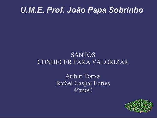 U.M.E. Prof. João Papa Sobrinho            SANTOS    CONHECER PARA VALORIZAR            Arthur Torres         Rafael Gaspa...