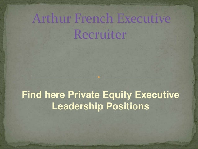 Find here Private Equity Executive Leadership Positions Arthur French Executive Recruiter