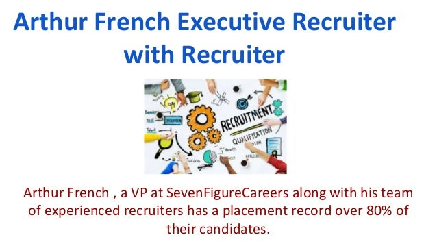 Arthur French Executive Recruiter with Recruiter Arthur French , a VP at SevenFigureCareers along with his team of experie...