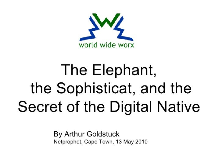 The Elephant, the Sophisticat, and the Secret of the Digital Native By Arthur Goldstuck Netprophet, Cape Town, 13 May 2010