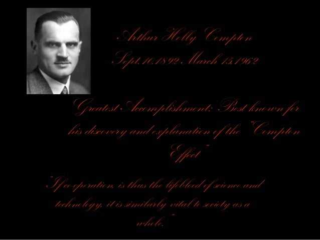 Arthur Holly Compton Sept.10,1892-March 15,1962 Greatest Accomplishment: Best known for his discovery and explanation of t...