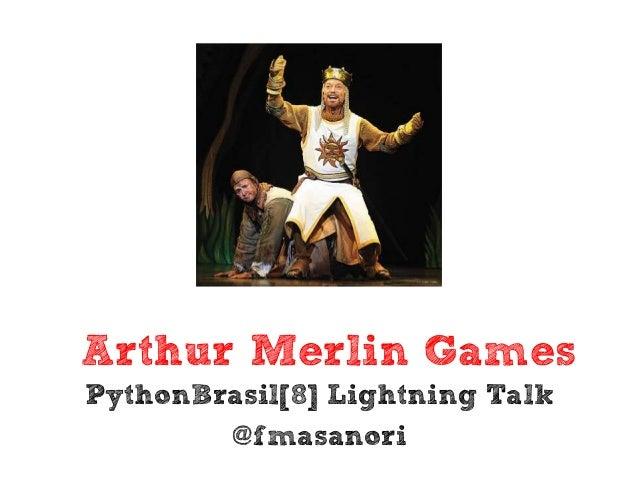 Arthur Merlin GamesPythonBrasil[8] Lightning Talk        @fmasanori