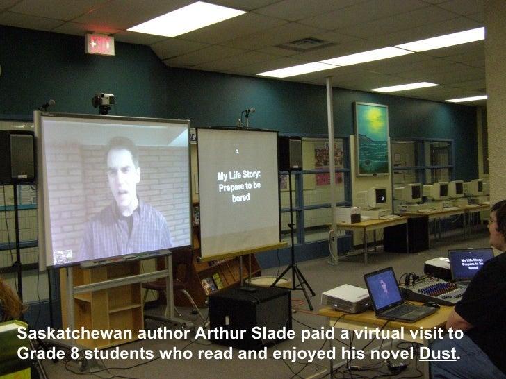 Saskatchewan author Arthur Slade paid a virtual visit to Grade 8 students who read and enjoyed his novel  Dust .