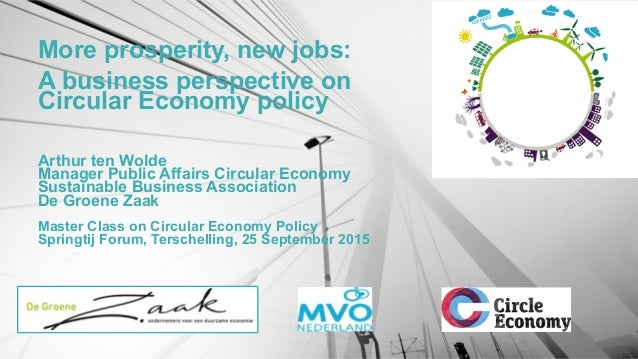 More prosperity, new jobs: A business perspective on Circular Economy policy Arthur ten Wolde Manager Public Affairs Circu...