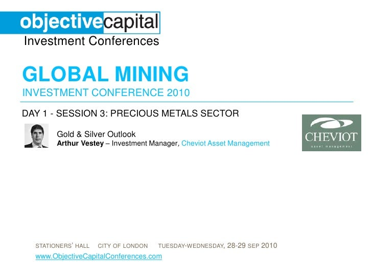 day 1 - session 3: Precious Metals sector<br />Gold & Silver OutlookArthur Vestey– Investment Manager,Cheviot Asset Manage...