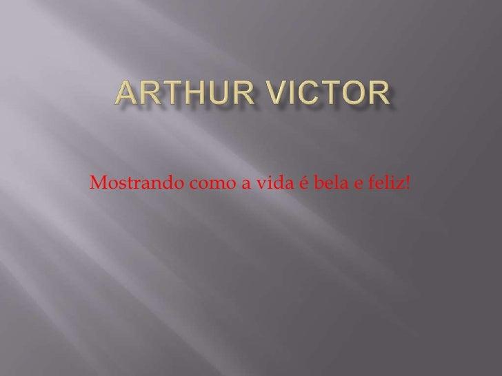 Arthur Victor<br />Mostrando como a vida é bela e feliz!<br />