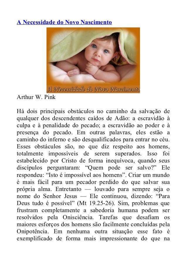 A Necessidade do Novo Nascimento Arthur W. Pink Há dois principais obstáculos no caminho da salvação de qualquer dos desce...